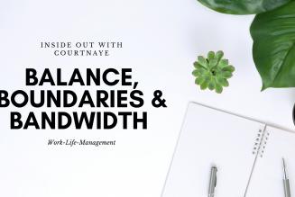 Balance, Boundaries, & Bandwidth
