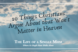 Ten Things Christians Argue About that Won't Matter in Heaven