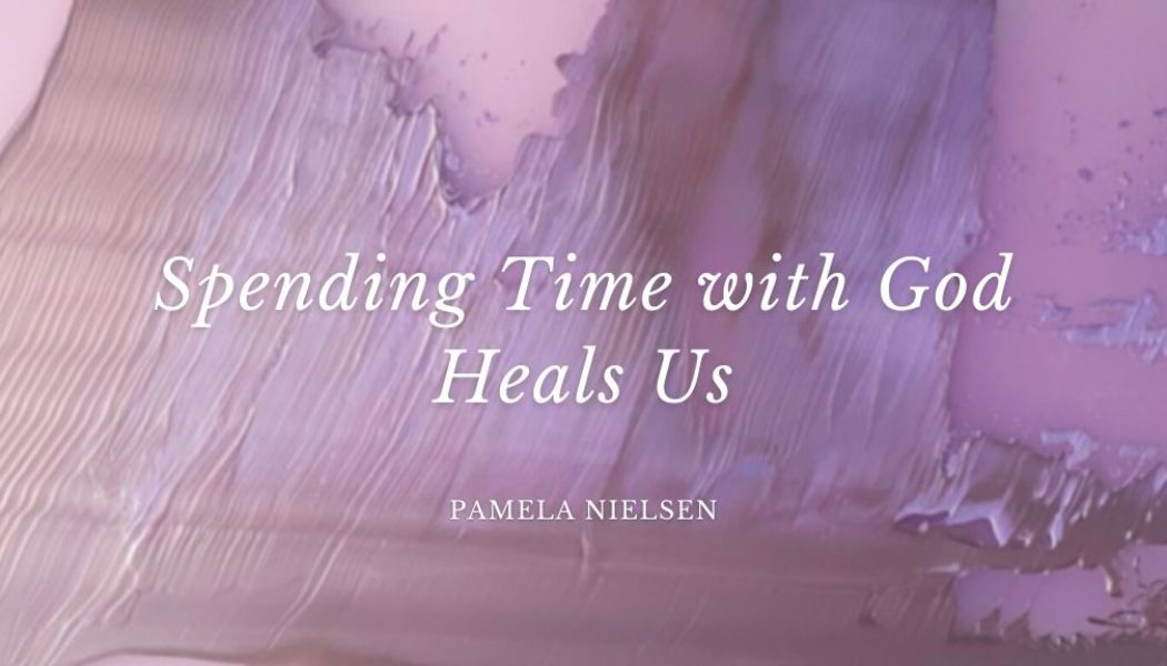 Spending Time with God Heals Us